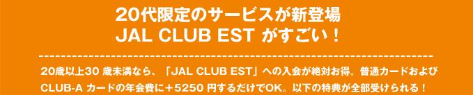 20 代限定のサービスが新登場JAL CLUB EST がすごい!・20 歳以上30 歳未満なら、「JAL CLUB EST」ヘの入会が絶対お得。普通カードおよびCLUB-A カードの年会費に+5250 円するだけでOK。以下の特典が全部受けられる!