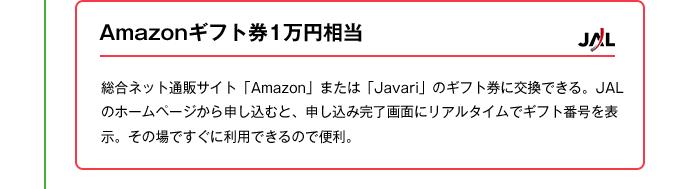 Amazonギフト券1万円相当|総合ネット通販サイト「Amazon」または「Javari」のギフト券に交換できる。JALのホームページから申し込むと、申し込み完了画面にリアルタイムでギフト番号を表示。その場ですぐに利用できるので便利。