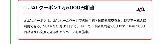 e JALクーポン1万5000円相当|e JALクーポンは、JALホームページでの国内線・国際線航空券およびツアー購入に利用できる。2014 年3 月31日まで、JAL カード会員限定で3000マイル= 3000 円相当から交換できるキャンペーンを実施中。