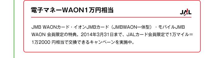 電子マネーWAON1万円相当|JMB WAONカード・イオンJMBカード(JMBWAON一体型)・モバイルJMB WAON 会員限定の特典。2014年3月31日まで、JALカード会員限定で1万マイル= 1万2000 円相当で交換できるキャンペーンを実施中。