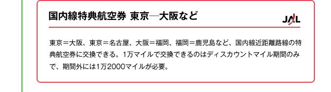 国内線特典航空券東京─大阪など|東京=大阪、東京=名古屋、大阪=福岡、福岡=鹿児島など、国内線近距離路線の特典航空券に交換できる。1万マイルで交換できるのはディスカウントマイル期間のみで、期間外には1万2000マイルが必要。