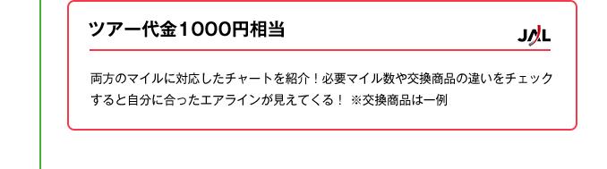 ツアー代金1000円相当|JAL のサイト「JAL eトラベルプラザで国内・海外パックツアー購入の際、1000 マイル=1000 円相当で利用できる。JMB 旅プラス会員(会費無料)限定、 利用上限は9000マイルまで。※2014.3/31決済分まで。