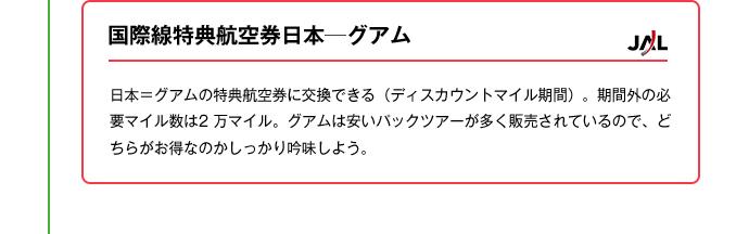 国際線特典航空券日本─グアム|日本=グアムの特典航空券に交換できる(ディスカウントマイル期間)。期間外の必要マイル数は2 万マイル。グアムは安いパックツアーが多く販売されているので、どちらがお得なのかしっかり吟味しよう。