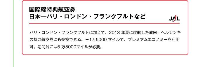 国際線特典航空券日本─パリ・ロンドン・フランクフルトなど|パリ・ロンドン・フランクフルトに加えて、2013 年夏に就航した成田=ヘルシンキの特典航空券にも交換できる。+1万5000 マイルで、プレミアムエコノミーを利用可。期間外には5 万5000マイルが必要。