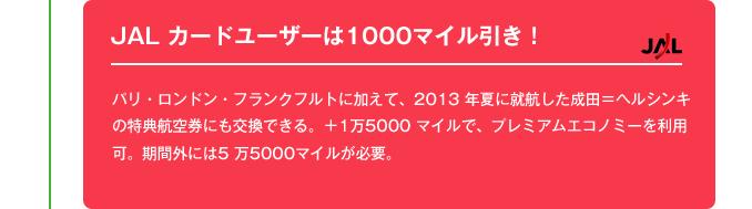 JAL カードユーザーは1000マイル引き!|JAL ホームページから申し込むと、国内線・国際線ともにマイル1000 マイル少ないマイル数で交換できる「JALカード割引」を実施している。期間は2014 年3月31日まで。