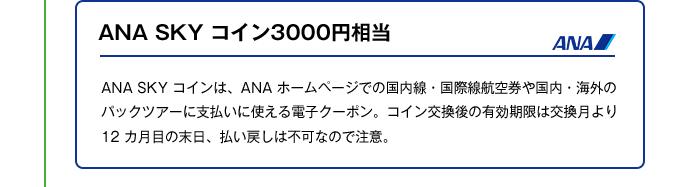 ANA SKY コイン3000円相当|ANA SKY コインは、ANA ホームページでの国内線・国際線航空券や国内・海外のパックツアーに支払いに使える電子クーポン。コイン交換後の有効期限は交換月より12 カ月目の末日、払い戻しは不可なので注意。