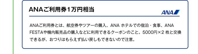 ANAご利用券1万円相当|ANAご利用券とは、航空券やツアーの購入、ANA ホテルでの宿泊・食事、ANA FESTAや機内販売品の購入などに利用できるクーポンのこと。5000円×2 枚と交換できるが、おつりはもらえず払い戻しもできないので注意。