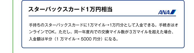 スターバックスカード1万円相当|手持ちのスターバックスカードに1万マイル→1万円分として入金できる。手続きはオンラインでOK。ただし、同一年度内での交換マイル数が3万マイルを超えた場合、入金額は半分(1 万マイル→ 5000 円分)になる。
