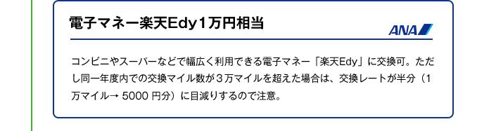 電子マネー楽天Edy1万円相当|コンビニやスーパーなどで幅広く利用できる電子マネー「楽天Edy」に交換可。ただし同一年度内での交換マイル数が3万マイルを超えた場合は、交換レートが半分(1万マイル→ 5000 円分)に目減りするので注意。