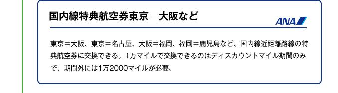 国内線特典航空券東京─大阪など|ローシーズンなら、東京=大阪、大阪=福岡、名古屋=松山、沖縄=宮古など、国内線近距離路線の特典航空券に交換できる。レギュラーシーズンには1 万2000 マイル、ハイシーズンには1 万5000マイルが必要。