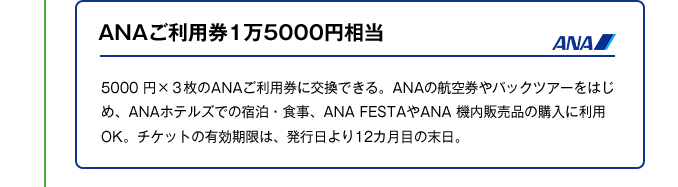 ANAご利用券1万5000円相当|5000 円×3枚のANAご利用券に交換できる。ANAの航空券やパックツアーをはじめ、ANAホテルズでの宿泊・食事、ANA FESTAやANA 機内販売品の購入に利用OK。チケットの有効期限は、発行日より12カ月目の末日。