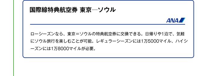 国際線特典航空券 東京─ソウル|ローシーズンなら、東京=ソウルの特典航空券に交換できる。日帰りや1泊で、気軽にソウル旅行を楽しむことが可能。レギュラーシーズンには1万5000マイル、ハイシーズンには1万8000マイルが必要。