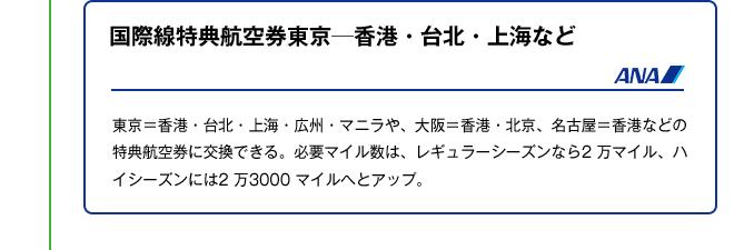 国際線特典航空券東京─香港・台北・上海など|東京=香港・台北・上海・広州・マニラや、大阪=香港・北京、名古屋=香港などの特典航空券に交換できる。必要マイル数は、レギュラーシーズンなら2 万マイル、ハイシーズンには2 万3000 マイルへとアップ。
