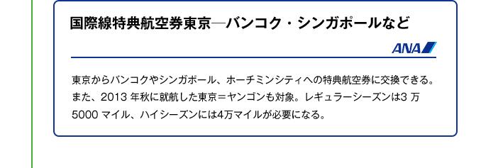 国際線特典航空券東京─バンコク・シンガポールなど|東京からバンコクやシンガポール、ホーチミンシティへの特典航空券に交換できる。また、2013 年秋に就航した東京=ヤンゴンも対象。レギュラーシーズンは3 万5000 マイル、ハイシーズンには4万マイルが必要になる。