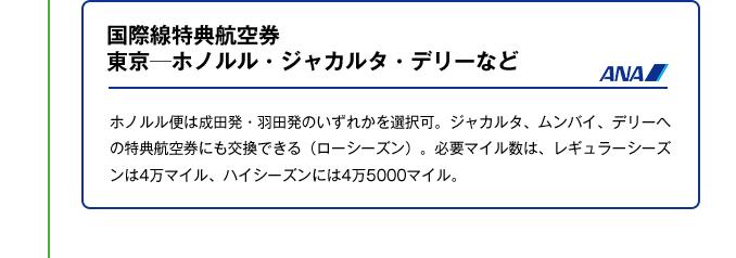 国際線特典航空券東京─ホノルル・ジャカルタ・デリーなど|ホノルル便は成田発・羽田発のいずれかを選択可。ジャカルタ、ムンバイ、デリーへの特典航空券にも交換できる(ローシーズン)。必要マイル数は、レギュラーシーズンは4万マイル、ハイシーズンには4万5000マイル。