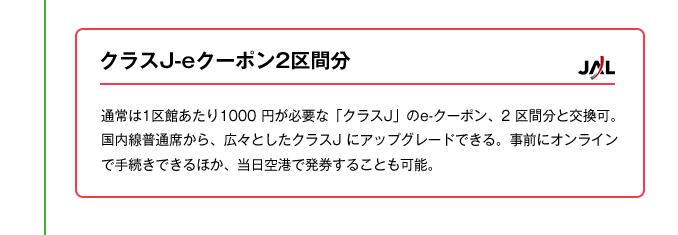クラスJ-eクーポン2 区間分|通常は1区館あたり1000 円が必要な「クラスJ」のe-クーポン、2 区間分と交換可。国内線普通席から、広々としたクラスJ にアップグレードできる。事前にオンラインで手続きできるほか、当日空港で発券することも可能。